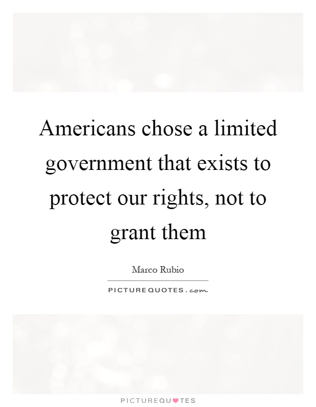 Americans chose a limited government that exists to protect our rights, not to grant them Picture Quote #1
