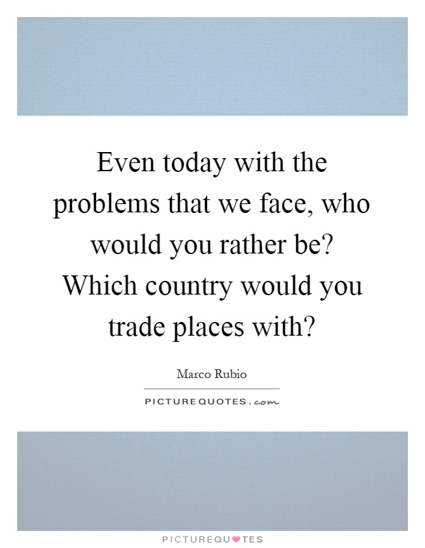 Even today with the problems that we face, who would you rather be? Which country would you trade places with? Picture Quote #1