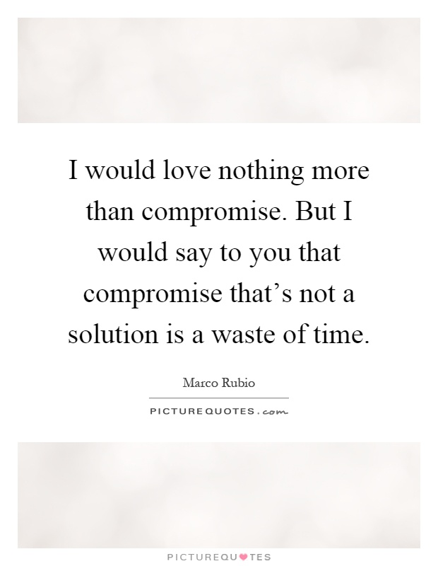 I would love nothing more than compromise. But I would say to you that compromise that's not a solution is a waste of time Picture Quote #1