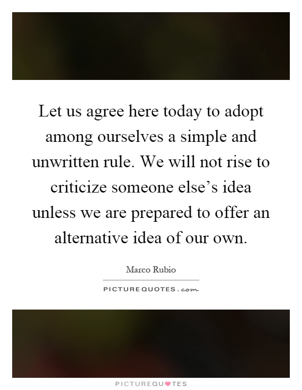 Let us agree here today to adopt among ourselves a simple and unwritten rule. We will not rise to criticize someone else's idea unless we are prepared to offer an alternative idea of our own Picture Quote #1