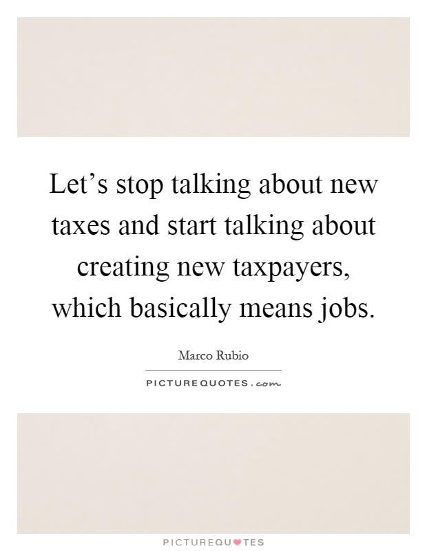 Let's stop talking about new taxes and start talking about creating new taxpayers, which basically means jobs Picture Quote #1