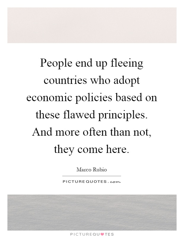 People end up fleeing countries who adopt economic policies based on these flawed principles. And more often than not, they come here Picture Quote #1
