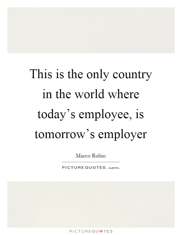 This is the only country in the world where today's employee, is tomorrow's employer Picture Quote #1