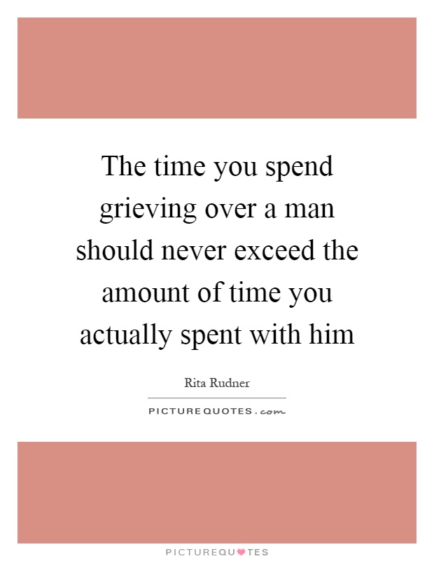 The time you spend grieving over a man should never exceed the amount of time you actually spent with him Picture Quote #1