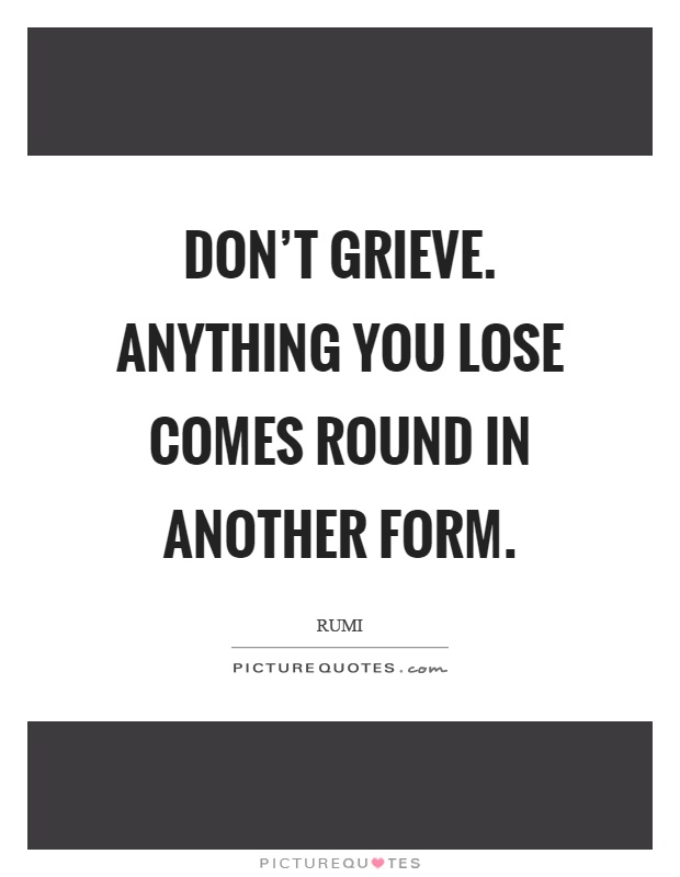 Don't grieve. Anything you lose comes round in another form Picture Quote #1