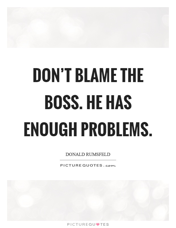 Don't blame the boss. He has enough problems Picture Quote #1