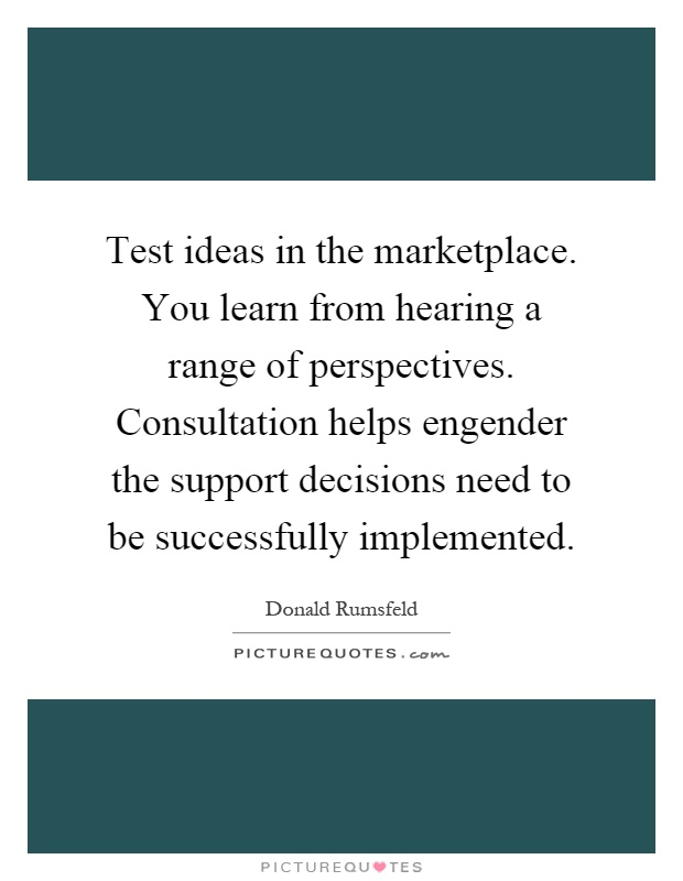 Test ideas in the marketplace. You learn from hearing a range of perspectives. Consultation helps engender the support decisions need to be successfully implemented Picture Quote #1
