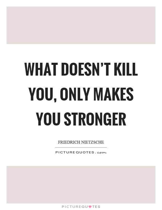 What Doesn't Kill You, Only Makes You Stronger