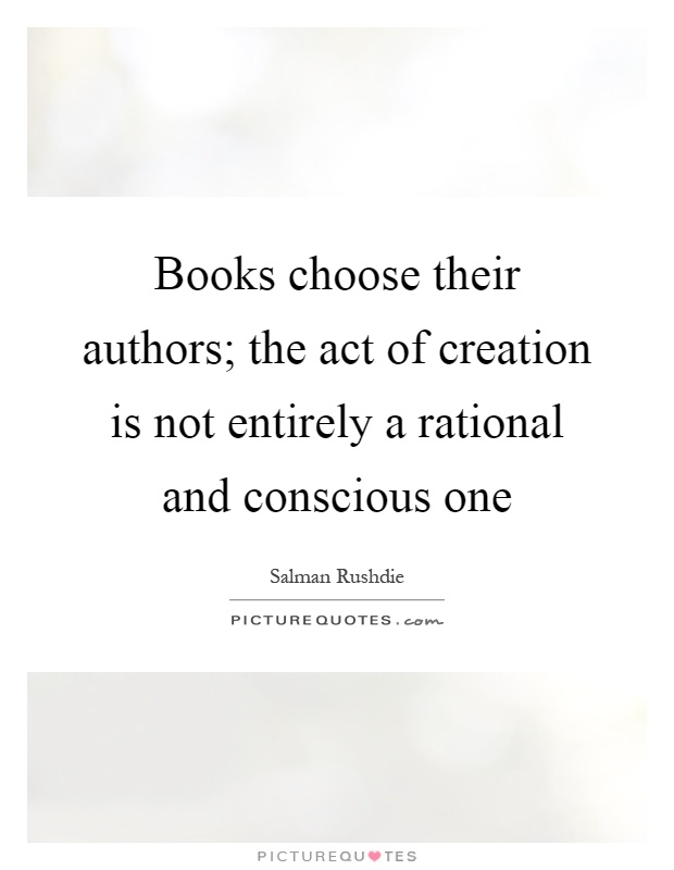 Books choose their authors; the act of creation is not entirely a rational and conscious one Picture Quote #1