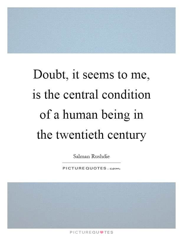 Doubt, it seems to me, is the central condition of a human being in the twentieth century Picture Quote #1