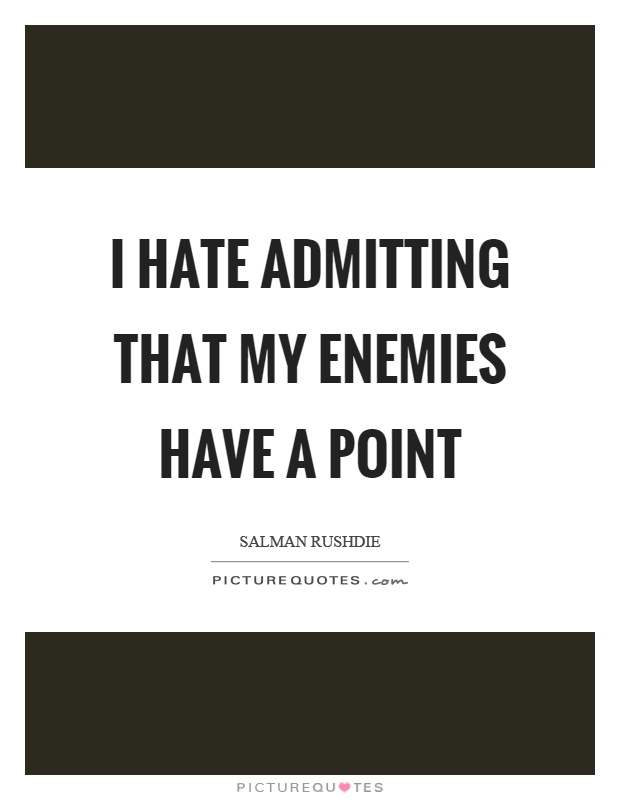 I hate admitting that my enemies have a point Picture Quote #1