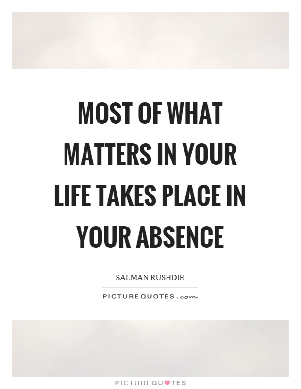 Most of what matters in your life takes place in your absence Picture Quote #1