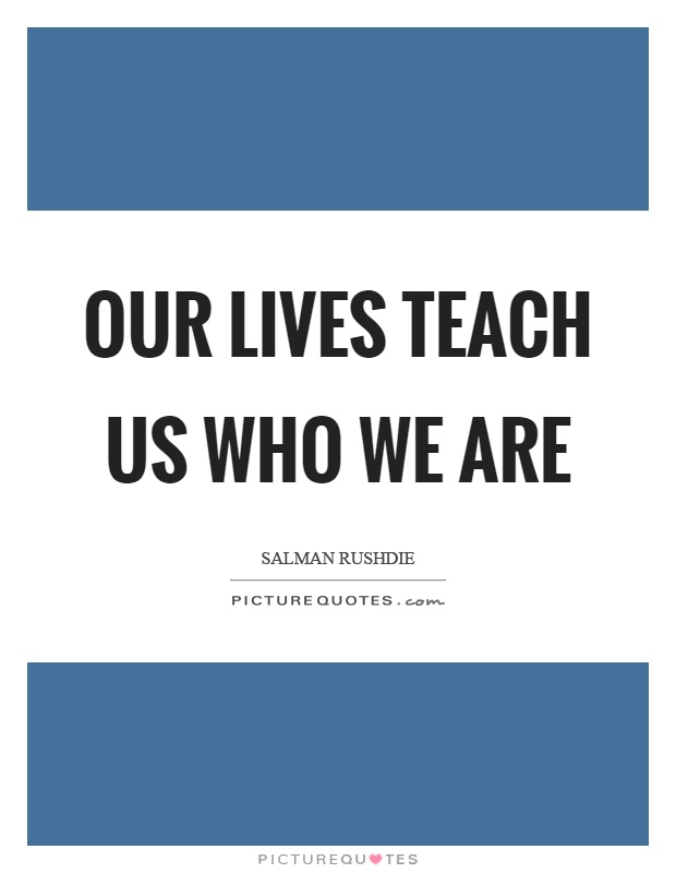 Our lives teach us who we are Picture Quote #1