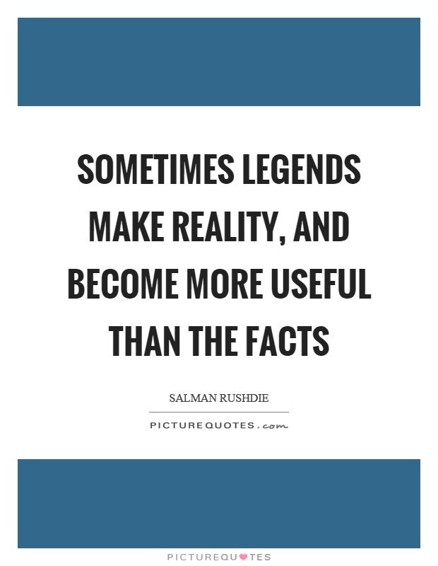 Sometimes legends make reality, and become more useful than the facts Picture Quote #1