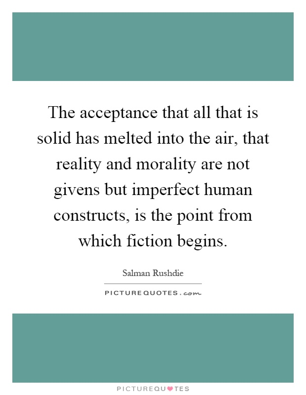 The acceptance that all that is solid has melted into the air, that reality and morality are not givens but imperfect human constructs, is the point from which fiction begins Picture Quote #1