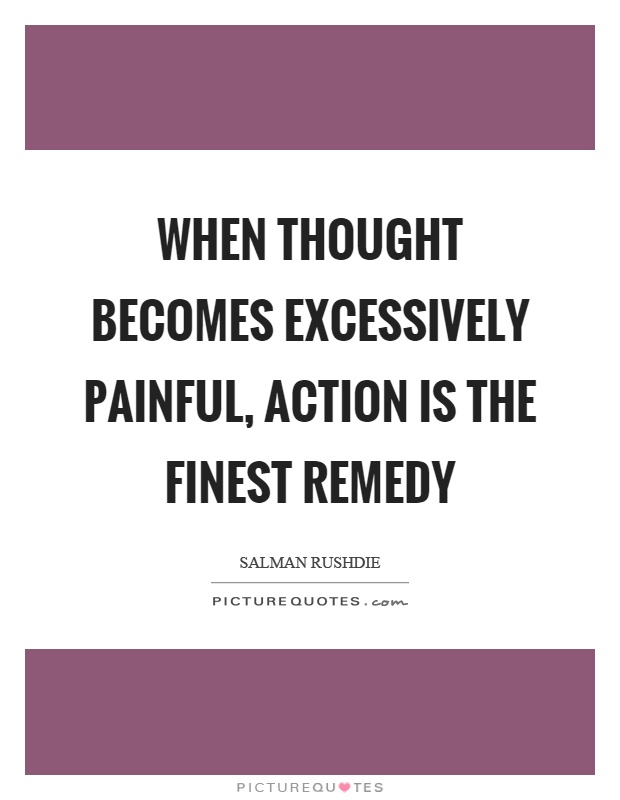 When thought becomes excessively painful, action is the finest remedy Picture Quote #1