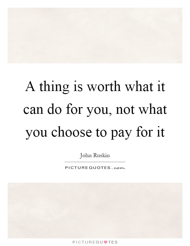 a thing is worth what it can do for you not what you