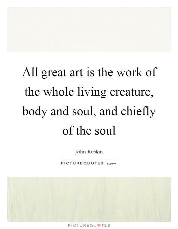 All great art is the work of the whole living creature, body and soul, and chiefly of the soul Picture Quote #1