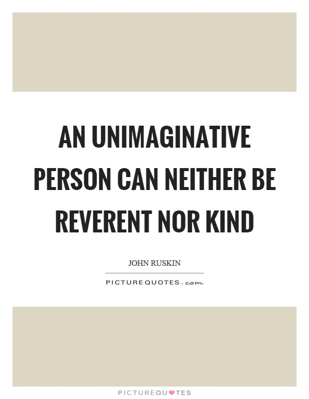 An unimaginative person can neither be reverent nor kind Picture Quote #1