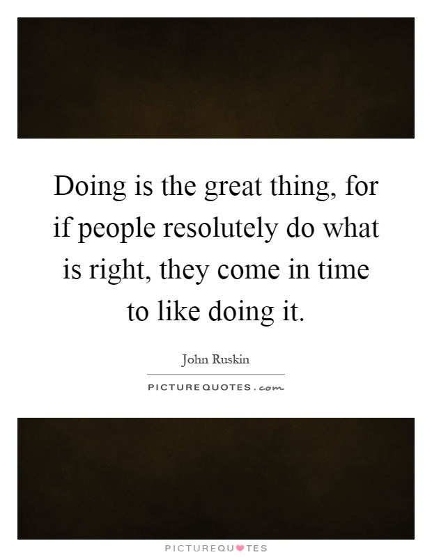 Doing is the great thing, for if people resolutely do what is right, they come in time to like doing it Picture Quote #1