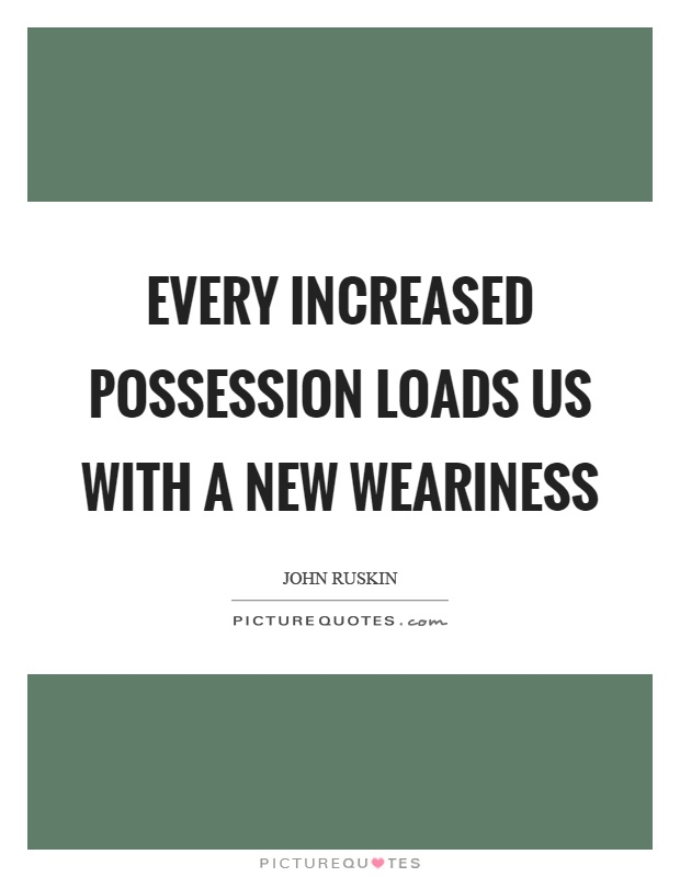 Every increased possession loads us with a new weariness Picture Quote #1