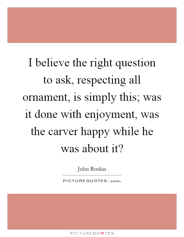I believe the right question to ask, respecting all ornament, is simply this; was it done with enjoyment, was the carver happy while he was about it? Picture Quote #1