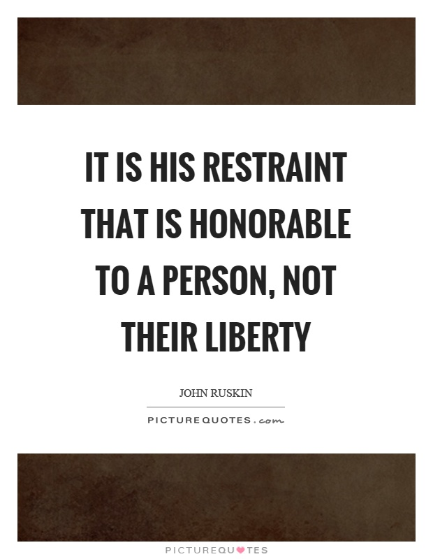 It is his restraint that is honorable to a person, not their liberty Picture Quote #1