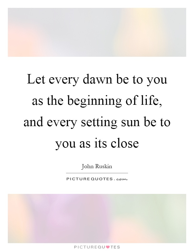 Let every dawn be to you as the beginning of life, and every setting sun be to you as its close Picture Quote #1