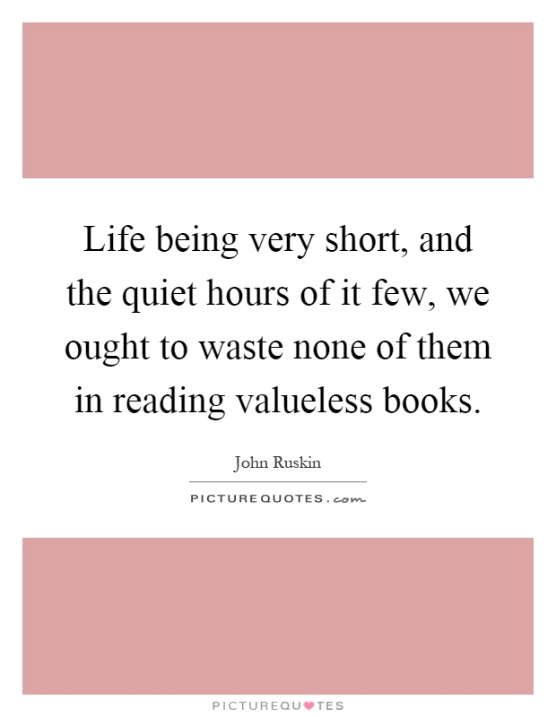 Life being very short, and the quiet hours of it few, we ought to waste none of them in reading valueless books Picture Quote #1
