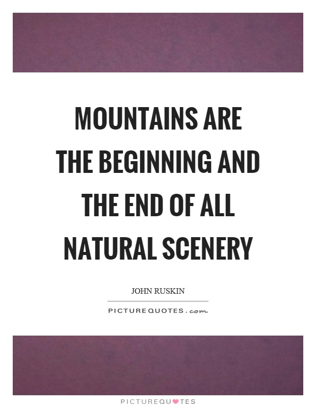 Mountains are the beginning and the end of all natural scenery Picture Quote #1