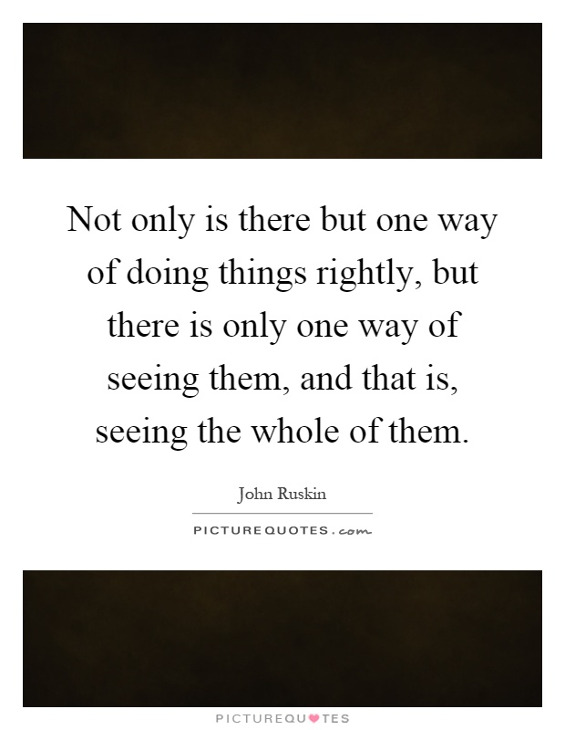 Not only is there but one way of doing things rightly, but there is only one way of seeing them, and that is, seeing the whole of them Picture Quote #1
