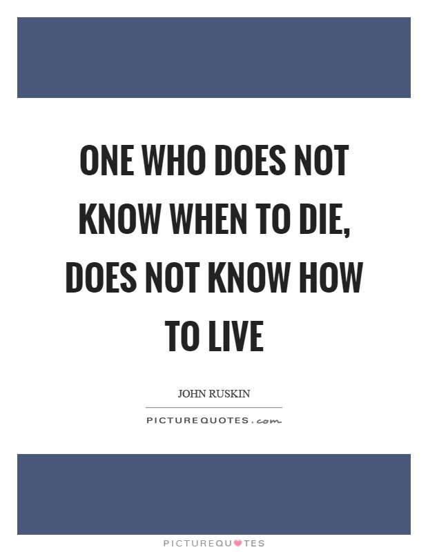 One who does not know when to die, does not know how to live Picture Quote #1