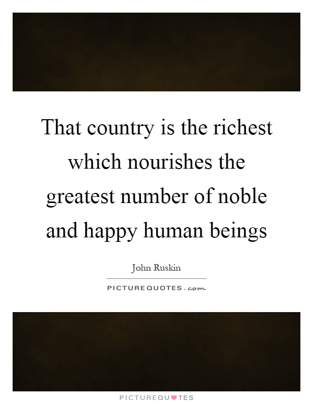 That country is the richest which nourishes the greatest number of noble and happy human beings Picture Quote #1