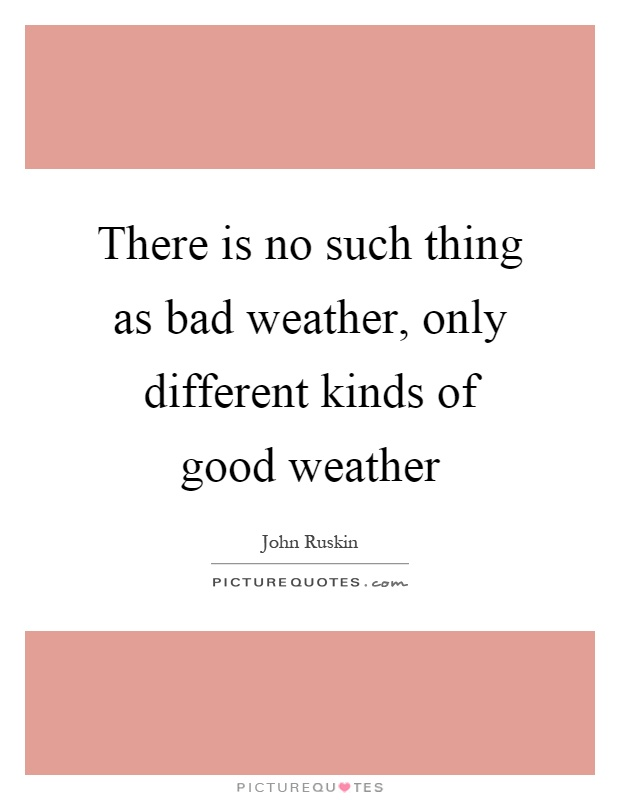 There is no such thing as bad weather, only different kinds of good weather Picture Quote #1