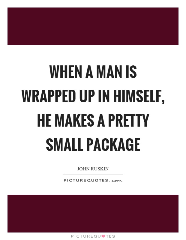 When a man is wrapped up in himself, he makes a pretty small package Picture Quote #1