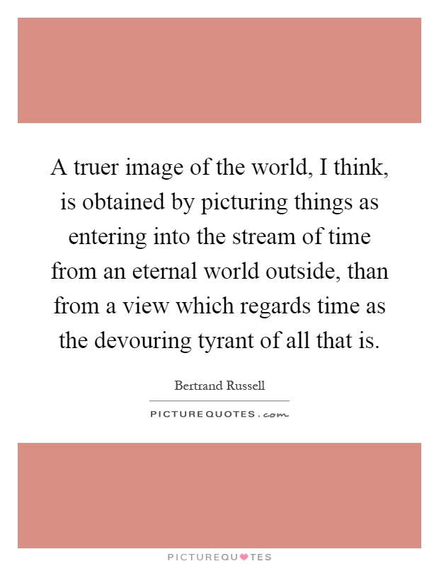 A truer image of the world, I think, is obtained by picturing things as entering into the stream of time from an eternal world outside, than from a view which regards time as the devouring tyrant of all that is Picture Quote #1