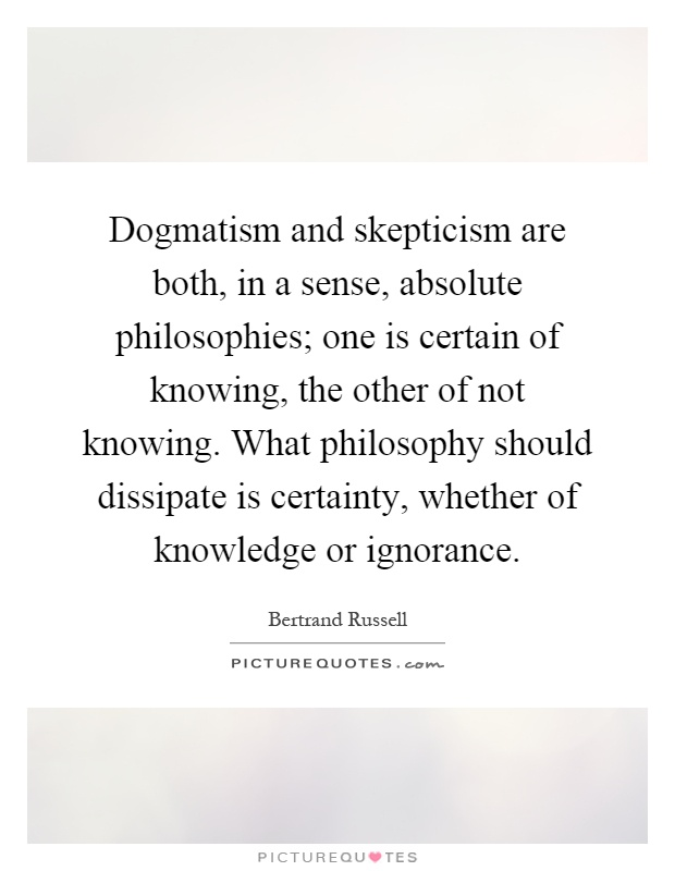 Dogmatism and skepticism are both, in a sense, absolute philosophies; one is certain of knowing, the other of not knowing. What philosophy should dissipate is certainty, whether of knowledge or ignorance Picture Quote #1