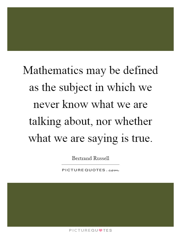 Mathematics may be defined as the subject in which we never know what we are talking about, nor whether what we are saying is true Picture Quote #1