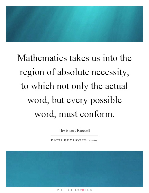 Mathematics takes us into the region of absolute necessity, to which not only the actual word, but every possible word, must conform Picture Quote #1