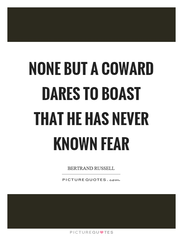 None but a coward dares to boast that he has never known fear Picture Quote #1