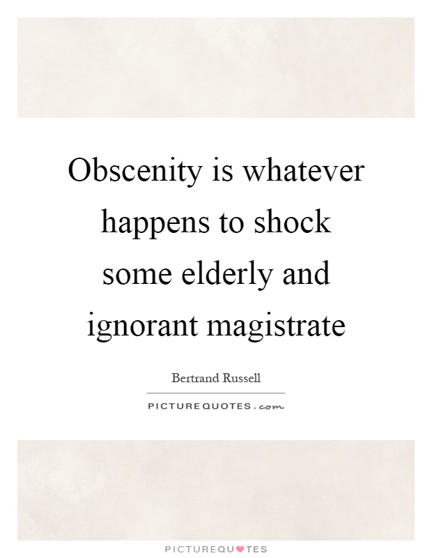 Obscenity is whatever happens to shock some elderly and ignorant magistrate Picture Quote #1