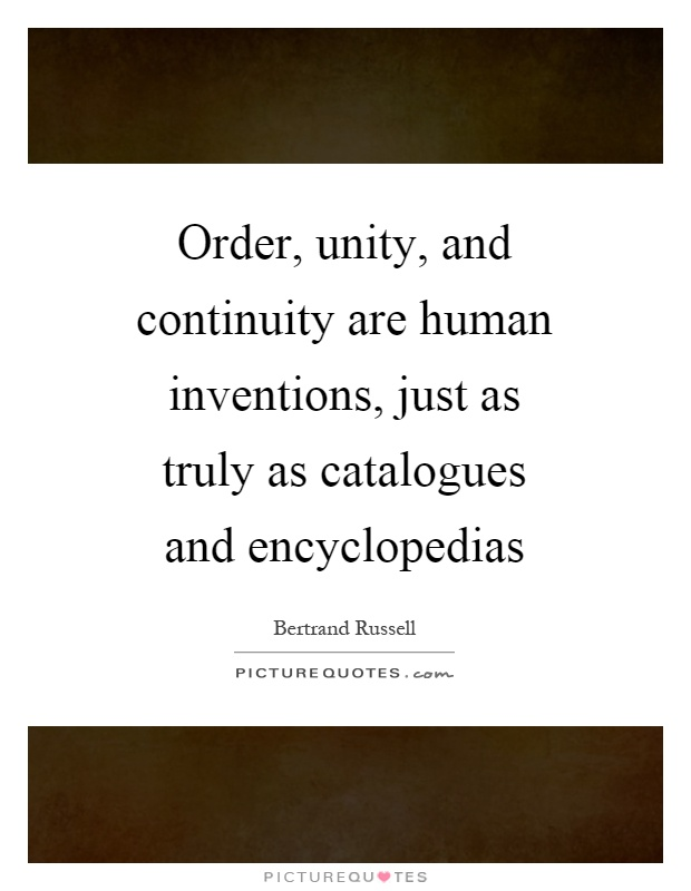 Order, unity, and continuity are human inventions, just as truly as catalogues and encyclopedias Picture Quote #1
