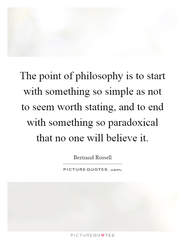 The point of philosophy is to start with something so simple as not to seem worth stating, and to end with something so paradoxical that no one will believe it Picture Quote #1