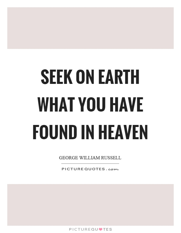 Seek on earth what you have found in heaven Picture Quote #1