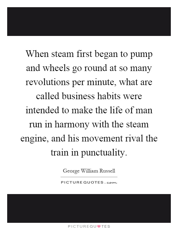 When steam first began to pump and wheels go round at so many revolutions per minute, what are called business habits were intended to make the life of man run in harmony with the steam engine, and his movement rival the train in punctuality Picture Quote #1