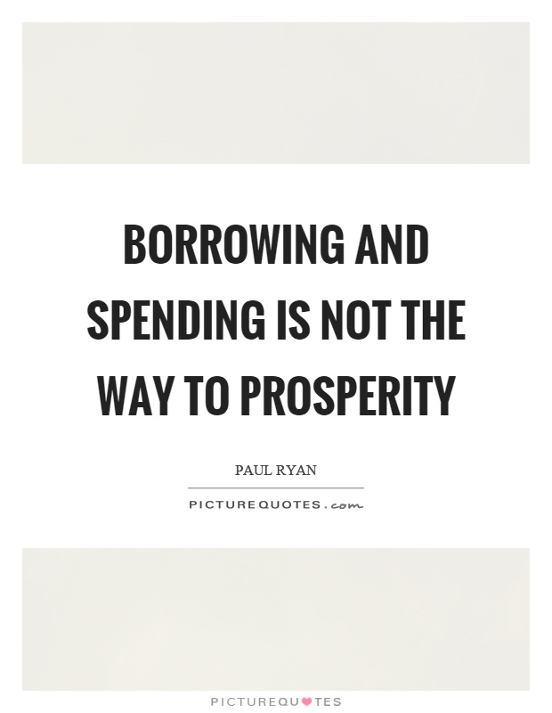 Borrowing and spending is not the way to prosperity Picture Quote #1