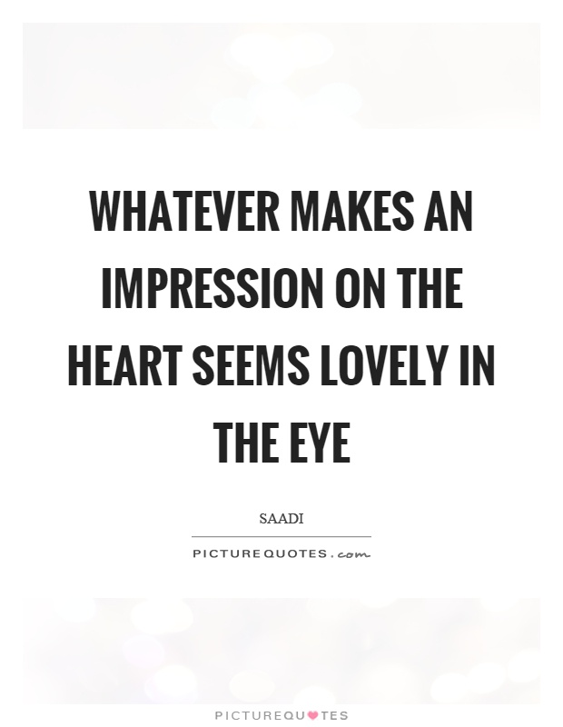 Whatever makes an impression on the heart seems lovely in the eye Picture Quote #1