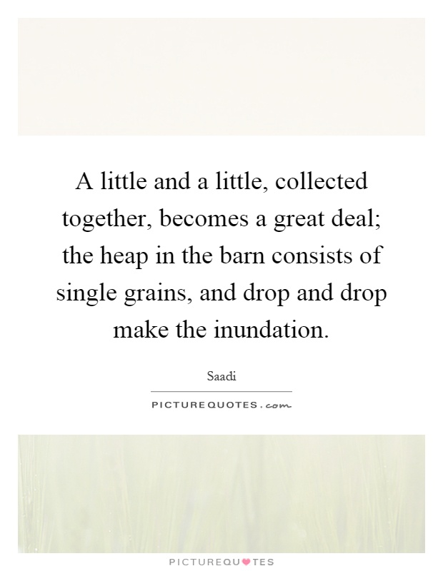 A little and a little, collected together, becomes a great deal; the heap in the barn consists of single grains, and drop and drop make the inundation Picture Quote #1