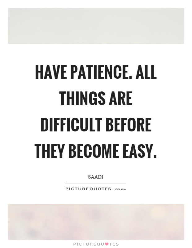 Have patience. All things are difficult before they become easy Picture Quote #1