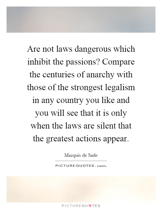 Are not laws dangerous which inhibit the passions? Compare the centuries of anarchy with those of the strongest legalism in any country you like and you will see that it is only when the laws are silent that the greatest actions appear Picture Quote #1